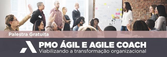 PMO Ágil e Agile Coach, viabilizando a transformação organizacional